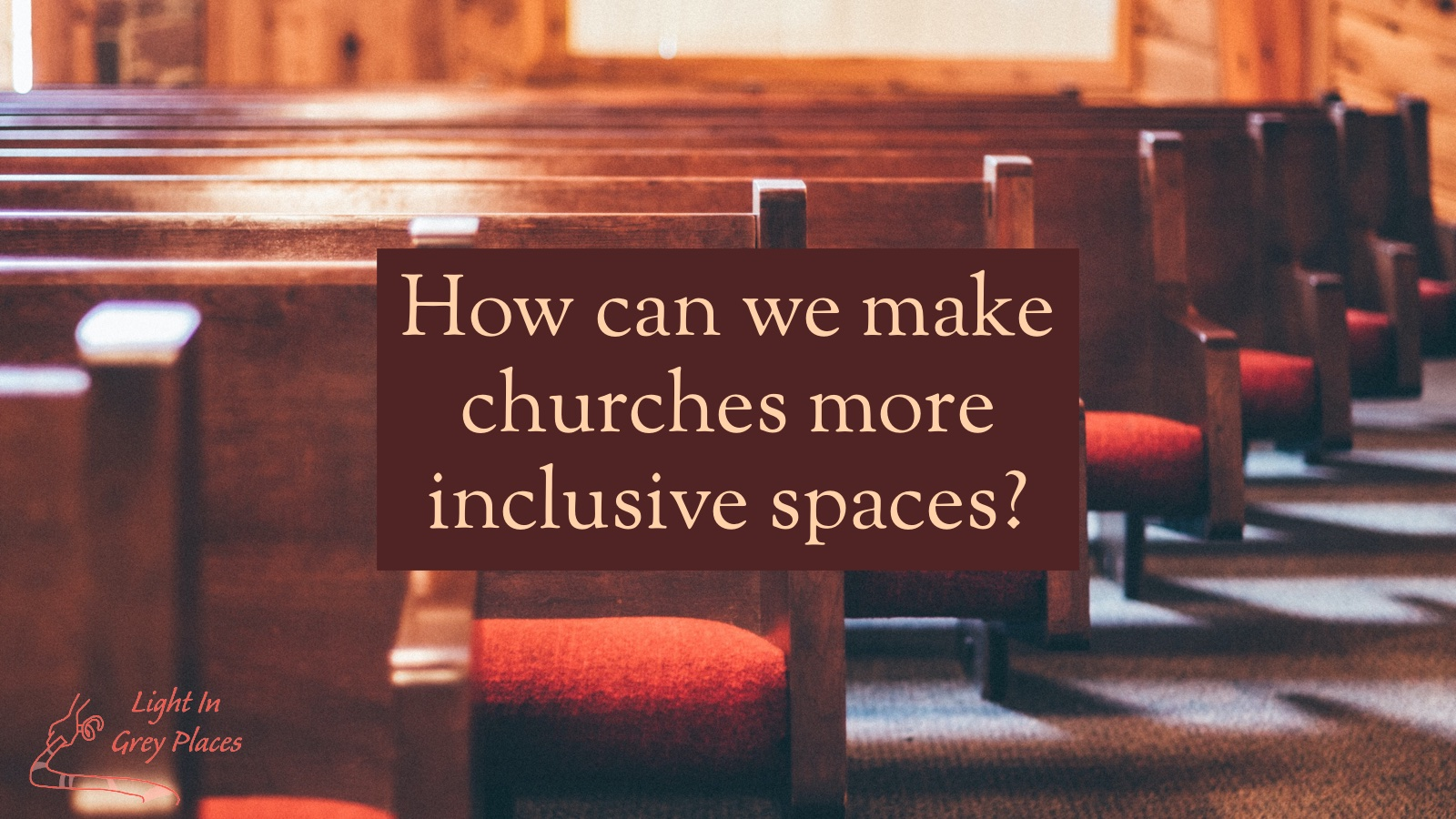 Rows of pews in a church. Text over the top: How can we make churches more inclusive spaces? Light in Grey Places