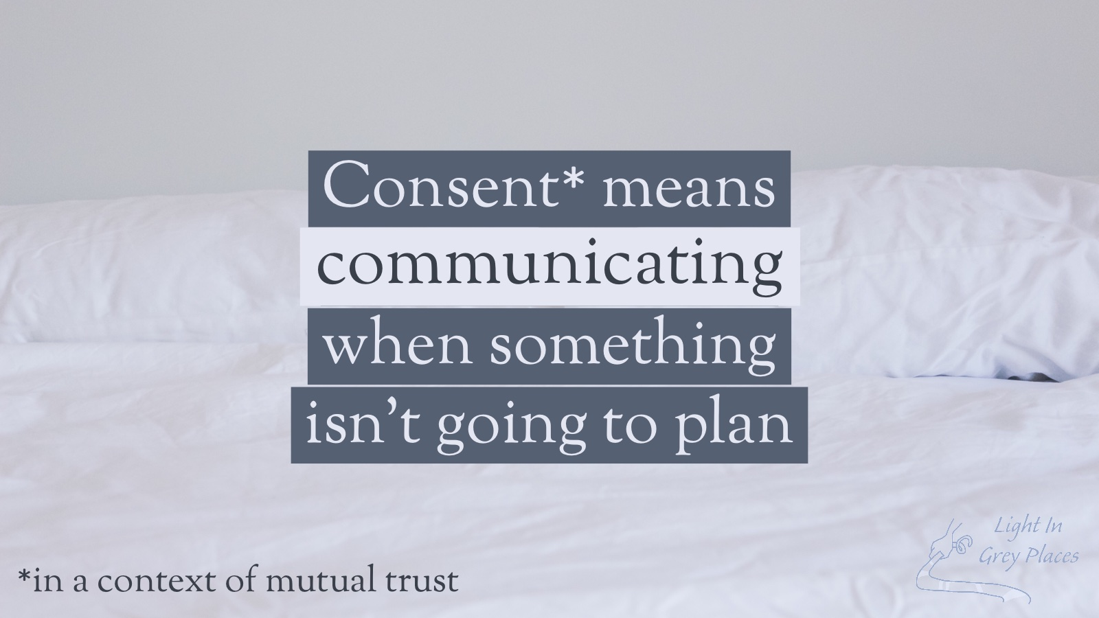 Consent means communicating when something isn't going to plan (in a context of mutual trust). Light in Grey Places