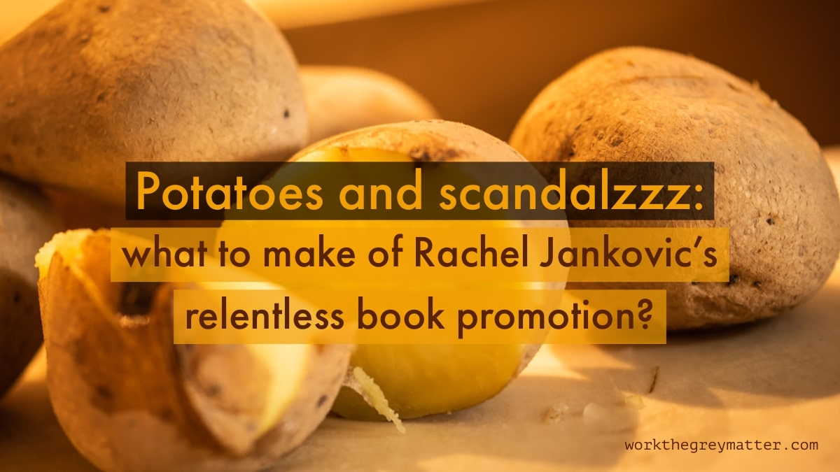 Picture of raw potatoes on a chopping board with the words: Potatoes and scandalzzz: what to make of Rachel Jankovic's relentless book promotion? Workthegreymatter.com