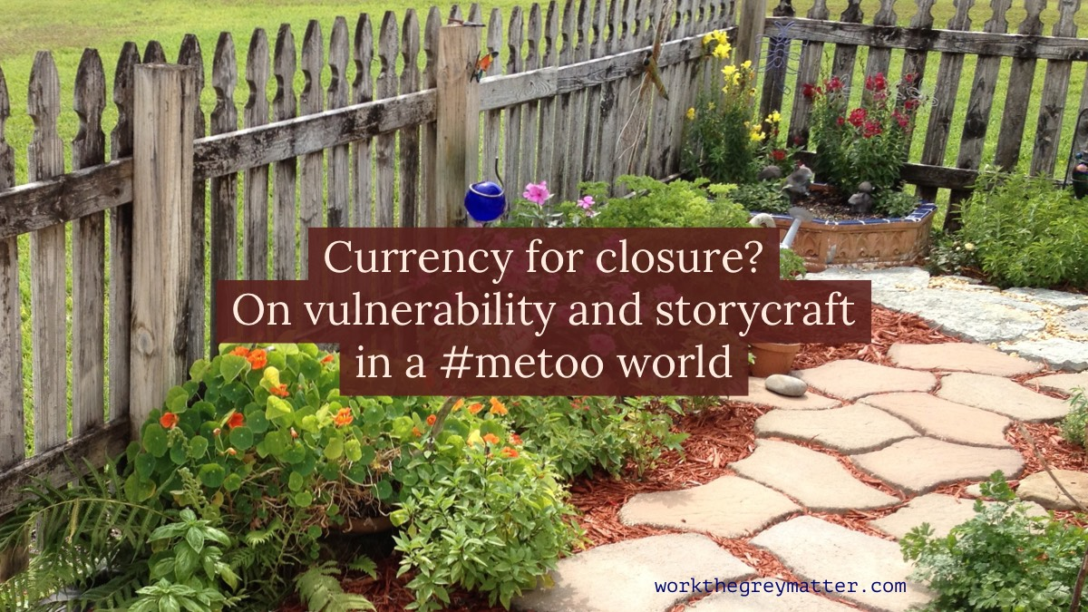 Picture inside a garden with paving stones and flowers and plants arranged alongside a small wooden fence, with the words on top: Currency for closure? On vulnerability and storycraft in a metoo world workthegreymatter.com