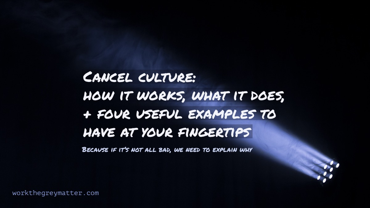 Spotlight shining into the darkness, with the words: Cancel culture: how it works, what it does, + four useful examples to have at your fingertips (Because if it's not all bad, we need to explain why) workthegreymatter.com