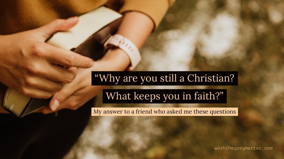 "Picture of woman's hands holding a closed Bible close to her ribs, with the words over the top: ""Why are you still a Christian? What keeps you in faith?"" My answer to a friend who asked me these questions workthegreymatter.com"