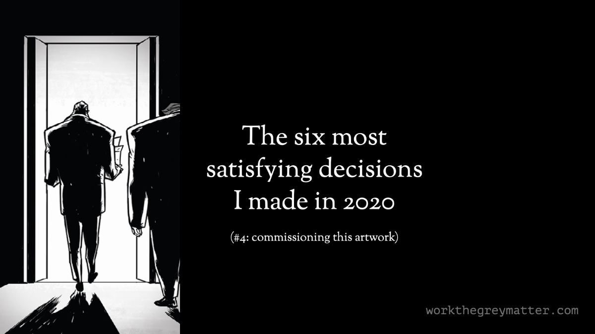 Black and white drawing of a man being fired from his job and leaving the building. Text on black background: The six most satisfying decisions I made in 2020 (#4 commissioning this artwork) workthegreymatter.com