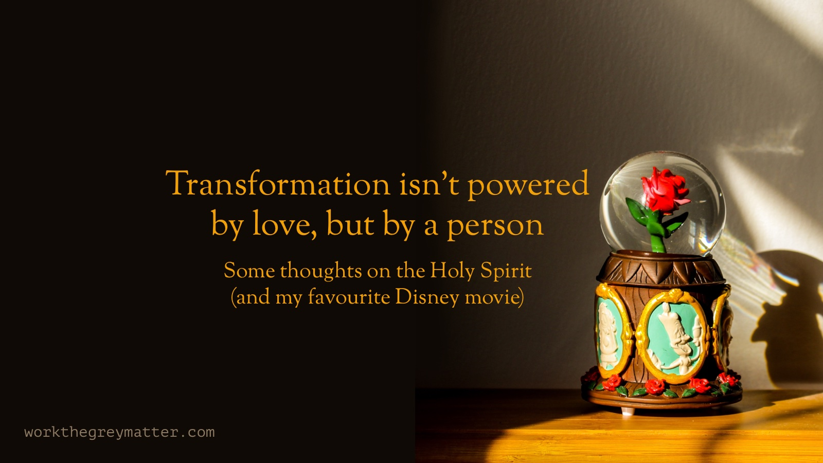 Toy version of the rose from Disney's Beauty in the Beast within a glass ball. Text over the top: Transformation isn't powered by love, but by a person. Some thoughts on the Holy Spirit (and my favourite Disney movie)